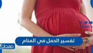 تفسير الحمل في المنام للمرأة المتزوجة والعزباء والمطلقة