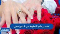 تفسير حلم الخطوبة من شخص معين للفتاة العزباء والمرأة المتزوجة والحامل والرجل
