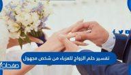 تفسير حلم الزواج للعزباء من شخص مجهول لابن سيرين وابن شاهين