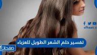 تفسير حلم الشعر الطويل للعزباء والمتزوجة والمطلقة والرجل