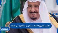 تفسير حلم رؤية الملك سلمان بن عبدالعزيز في المنام لابن سيرين والنابلسي