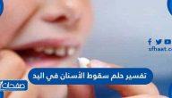 تفسير حلم سقوط الأسنان في اليد للمرأة الحامل والمتزوجة والعزباء والرجل