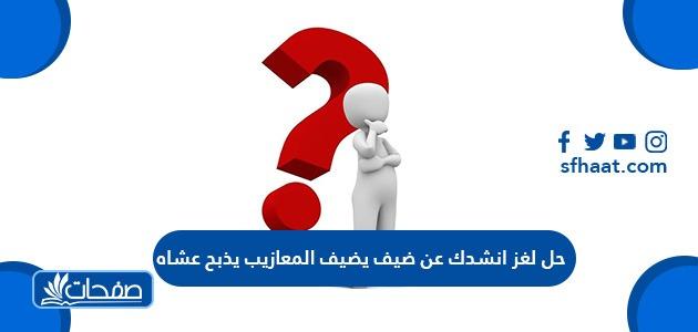 حل لغز انشدك عن ضيف يضيف المعازيب يذبح عشاه