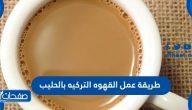 طريقة عمل القهوة التركية بالحليب بواصفات عديدة سهلة ومميزة