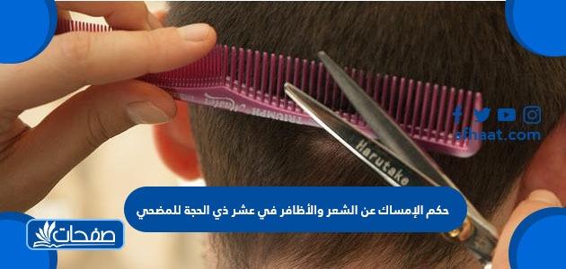حكم الإمساك عن الشعر والأظافر في عشر ذي الحجة
