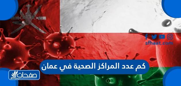 كم عدد المراكز الصحية في عمان