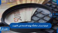 كيفية حساب مكافأة نهاية الخدمة في الكويت وشروط الحصول عليها
