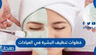 خطوات تنظيف البشرة في العيادات ونصائح هامة حولها