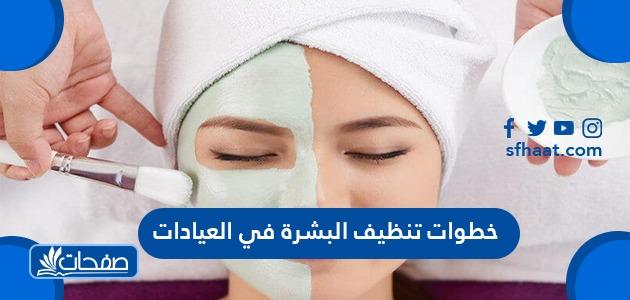 خطوات تنظيف البشرة في العيادات