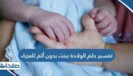 تفسير حلم الولاده ببنت بدون ألم للعزباء للنابلسي وابن سيرين