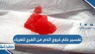تفسير حلم خروج الدم من الفرج للعزباء والمتزوجة والحامل والمطلقة