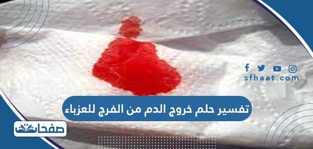 تفسير حلم خروج الدم من الفرج للعزباء