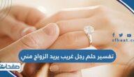 تفسير حلم رجل غريب يريد الزواج مني للعزباء والمتزوجة والحامل