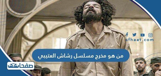 من هو مخرج مسلسل رشاش العتيبي