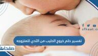 تفسير حلم خروج الحليب من الثدي للمتزوجة والعزباء والحامل والمطلقة