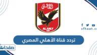 تردد قناة الأهلي المصري الجديد Al Ahly TV 2021 على النايل سات