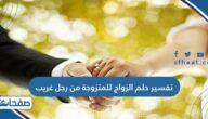 تفسير حلم الزواج للمتزوجة من رجل غريب للعزباء والمتزوجة والحامل