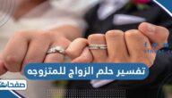 تفسير حلم الزواج للمتزوجه في المنام للنابلسي وابن شاهين