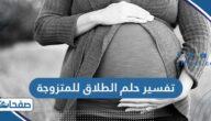 تفسير حلم الطلاق للمتزوجة في المنام للعزباء والمتزوجة والحامل والمطلقة