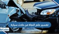 تفسير حلم النجاة من حادث سيارة في المنام للعزباء