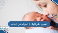 تفسير حلم الولادة للعزباء في المنام لابن سيرين وشاهين