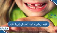 تفسير حلم سقوط الاسنان في المنام للعزباء والمتزوجة والحامل
